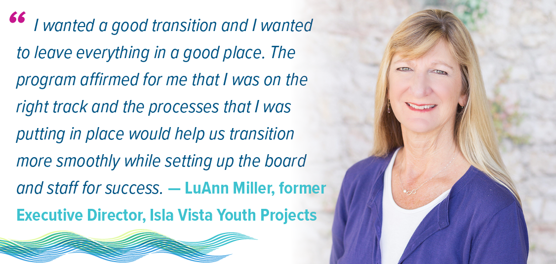 """Quote: """"I wanted a good transition and I wanted to leave everything in a good place. The program affirmed for me that I was on the right track and the processes that I was putting in place would help us transition more smoothly while setting up the board and staff for success."""" - LuAnn Miller, former Executive Director of Isla Youth Projects"""